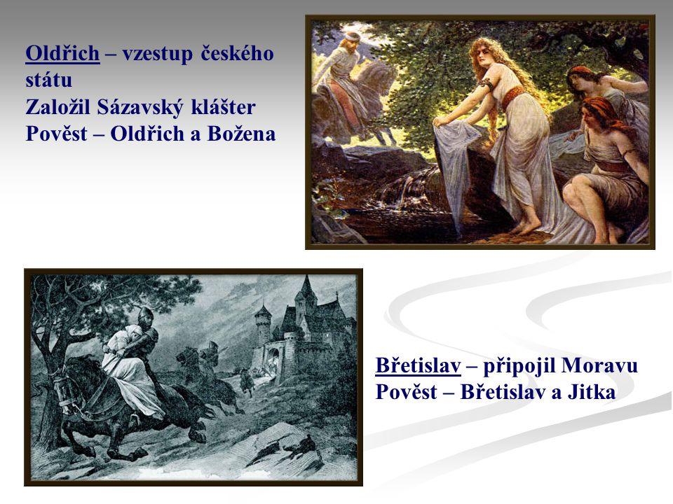 Oldřich – vzestup českého státu Založil Sázavský klášter Pověst – Oldřich a Božena Břetislav – připojil Moravu Pověst – Břetislav a Jitka