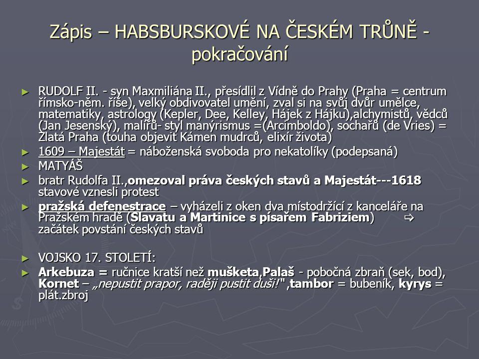 Zápis – HABSBURSKOVÉ NA ČESKÉM TRŮNĚ - pokračování ► RUDOLF II. - syn Maxmiliána II., přesídlil z Vídně do Prahy (Praha = centrum římsko-něm. říše), v