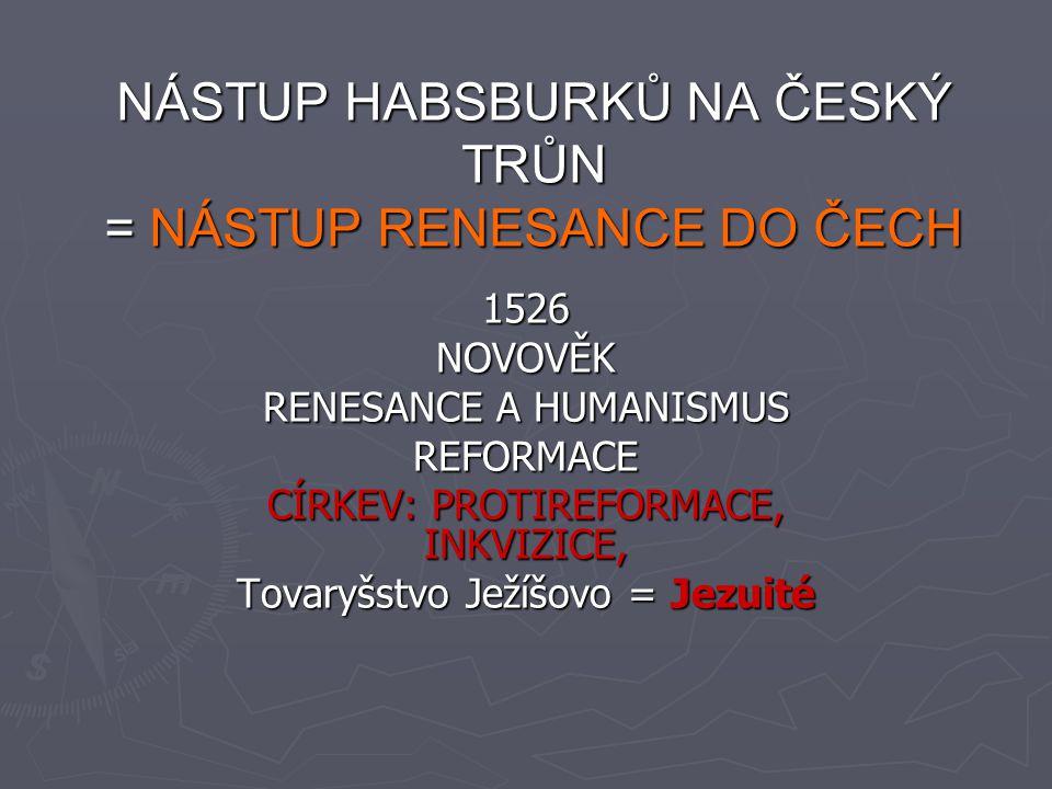NÁSTUP HABSBURKŮ NA ČESKÝ TRŮN, RENESANCE V ČECHÁCH ► Ludvík Jagellonský padl v bitvě u Moháče 1526 (proti Turkům) jeho sestru Annu jagellonskou si vzal za manželku FERDINAND I.HABSBURSKÝ ► habsburská monarchie = české, rakouské a uherské země (mnohonárodnostní stát) ► měl spory s českou šlechtou, byl katolík  česká šlechta většinou luteráni, kališníci ► Novými úřady, které nechal přesunout do Vídni posílil vliv panovníka na úkor českých stavů, nechal si potvrdit doživotní nárok Habsburků na český trůn, povolal do Čech Jezuity, aby šířili katolickou víru ► Ferdinand omezil práva měst na sněmu ► Jeho syn MAXMILIÁN I.