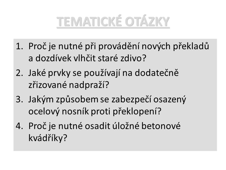 TEMATICKÉ OTÁZKY 1.Proč je nutné při provádění nových překladů a dozdívek vlhčit staré zdivo? 2.Jaké prvky se používají na dodatečně zřizované nadpraž