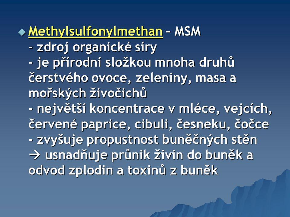  Methylsulfonylmethan – MSM - zdroj organické síry - je přírodní složkou mnoha druhů čerstvého ovoce, zeleniny, masa a mořských živočichů - největší koncentrace v mléce, vejcích, červené paprice, cibuli, česneku, čočce - zvyšuje propustnost buněčných stěn  usnadňuje průnik živin do buněk a odvod zplodin a toxinů z buněk