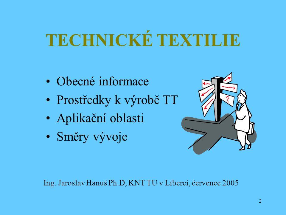 2 TECHNICKÉ TEXTILIE Obecné informace Prostředky k výrobě TT Aplikační oblasti Směry vývoje Ing. Jaroslav Hanuš Ph.D, KNT TU v Liberci, červenec 2005