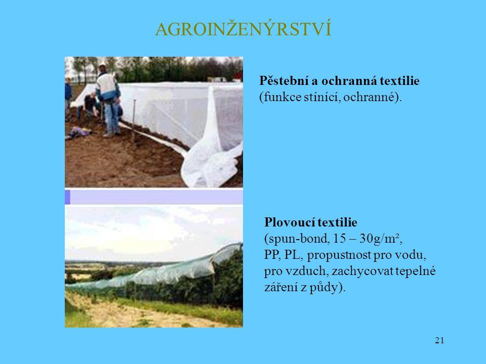 21 AGROINŽENÝRSTVÍ Plovoucí textilie (spun-bond, 15 – 30g/m², PP, PL, propustnost pro vodu, pro vzduch, zachycovat tepelné záření z půdy). Pěstební a