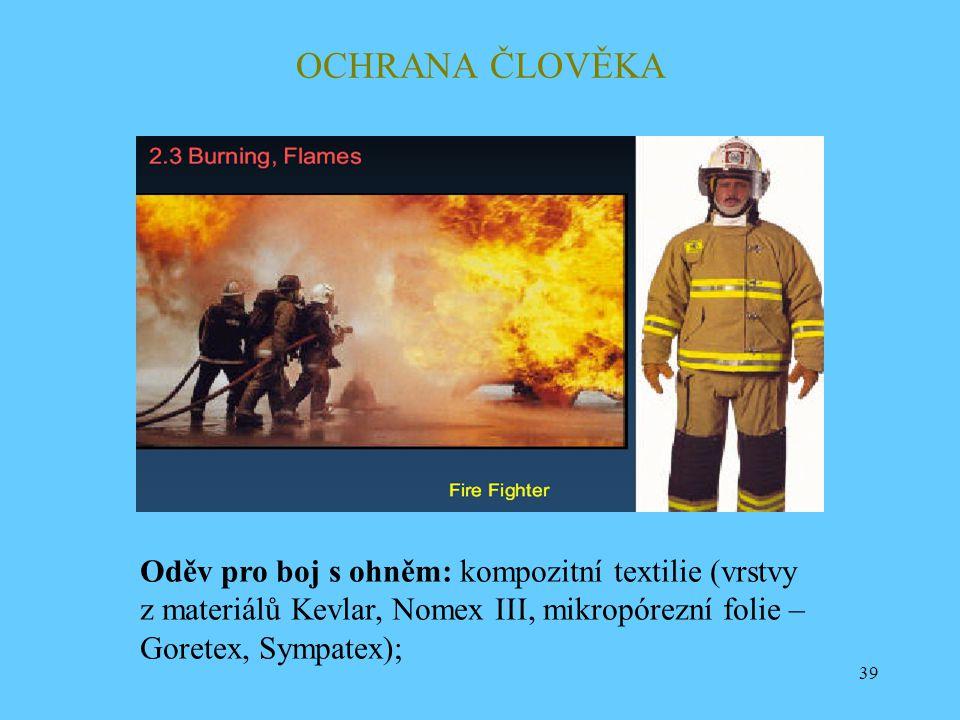 39 OCHRANA ČLOVĚKA Oděv pro boj s ohněm: kompozitní textilie (vrstvy z materiálů Kevlar, Nomex III, mikropórezní folie – Goretex, Sympatex);