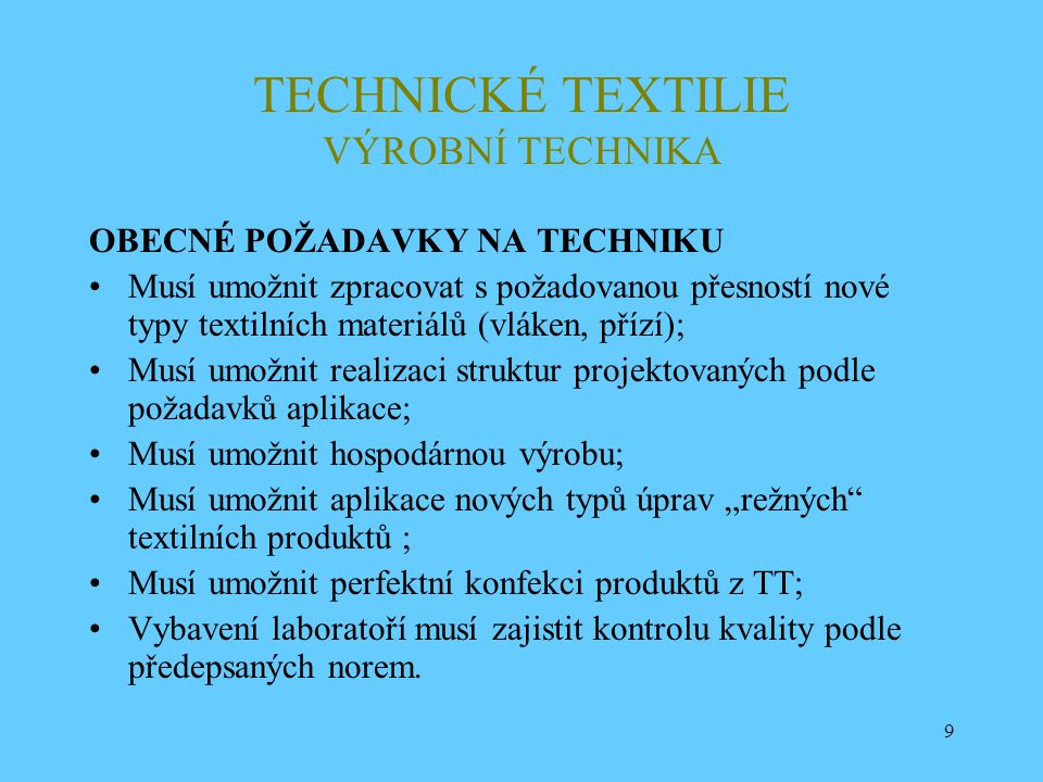 9 TECHNICKÉ TEXTILIE VÝROBNÍ TECHNIKA OBECNÉ POŽADAVKY NA TECHNIKU Musí umožnit zpracovat s požadovanou přesností nové typy textilních materiálů (vlák