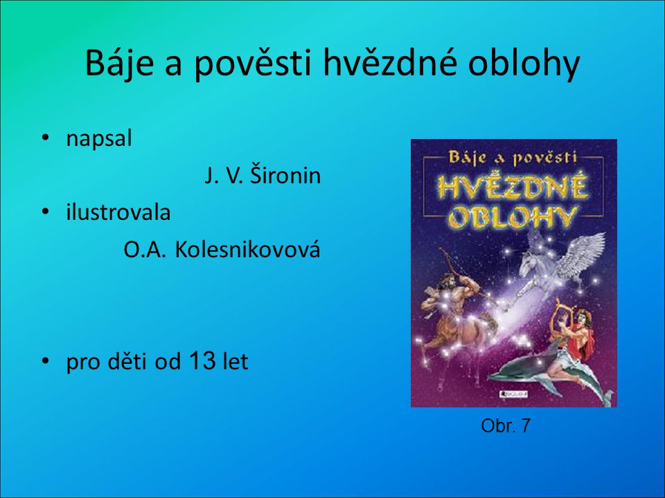 Báje a pověsti hvězdné oblohy napsal J. V. Šironin ilustrovala O.A. Kolesnikovová pro děti od 13 let Obr. 7