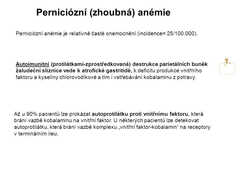 Perniciózní (zhoubná) anémie Autoimunitní (protilátkami-zprostředkovaná) destrukce parietálních buněk žaludeční sliznice vede k atrofické gastritidě, k deficitu produkce vnitřního faktoru a kyseliny chlorovodíkové a tím i vstřebávání kobalaminu z potravy.