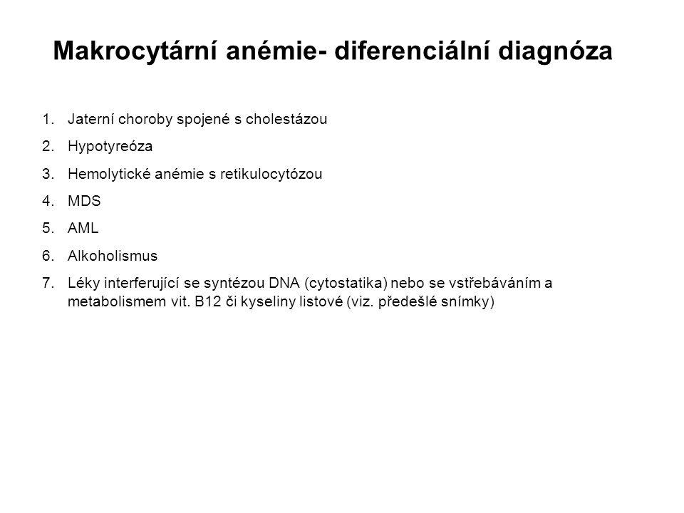 Makrocytární anémie- diferenciální diagnóza 1.Jaterní choroby spojené s cholestázou 2.Hypotyreóza 3.Hemolytické anémie s retikulocytózou 4.MDS 5.AML 6.Alkoholismus 7.Léky interferující se syntézou DNA (cytostatika) nebo se vstřebáváním a metabolismem vit.