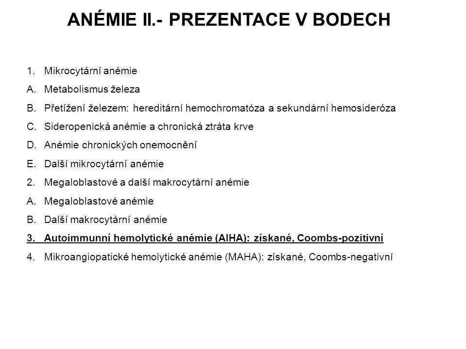 ANÉMIE II.- PREZENTACE V BODECH 1.Mikrocytární anémie A.Metabolismus železa B.Přetížení železem: hereditární hemochromatóza a sekundární hemosideróza C.Sideropenická anémie a chronická ztráta krve D.Anémie chronických onemocnění E.Další mikrocytární anémie 2.Megaloblastové a další makrocytární anémie A.Megaloblastové anémie B.Další makrocytární anémie 3.