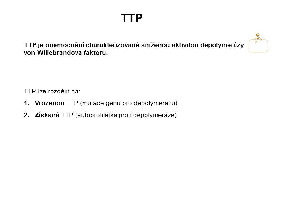 TTP TTP lze rozdělit na: 1.Vrozenou TTP (mutace genu pro depolymerázu) 2.Získaná TTP (autoprotilátka proti depolymeráze) TTP je onemocnění charakterizované sníženou aktivitou depolymerázy von Willebrandova faktoru.