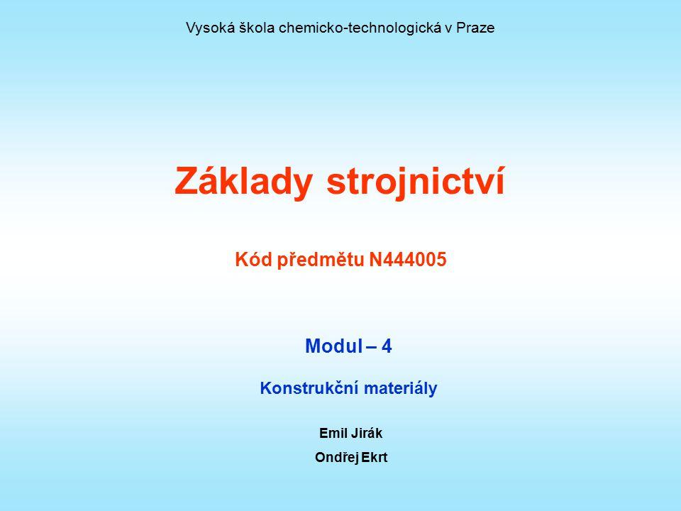 Základy strojnictví Kód předmětu N444005 Modul – 4 Konstrukční materiály Emil Jirák Ondřej Ekrt Vysoká škola chemicko-technologická v Praze