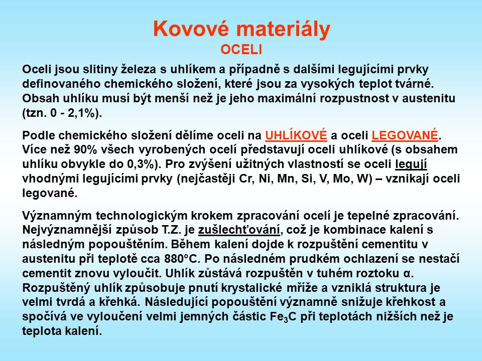 Kovové materiály OCELI Oceli jsou slitiny železa s uhlíkem a případně s dalšími legujícími prvky definovaného chemického složení, které jsou za vysoký