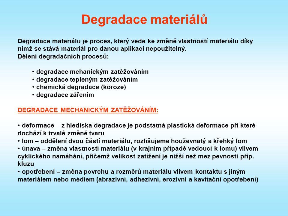 Degradace materiálů DEGRADACE MECHANICKÝM ZATĚŽOVÁNÍM: tečení – pomalá plastická deformace probíhající za zvýšených teplot v elastické oblasti poškození náhlými změnami teplot – plastická deformace způsobená vznikem teplotních gradientů a vnitřních pnutí (vlivem tepelné roztažnosti) při náhlé změně teploty chemický rozklad – především polymerní materiály, za zvýšených teplot dochází ke štěpení makromolekul CHEMICKÁ DEGRADACE (KOROZE): Probíhá díky chemickému působení složek prostředí na materiál.