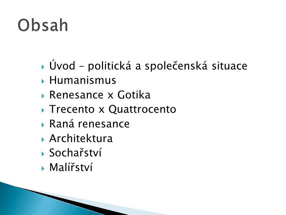  Úvod – politická a společenská situace  Humanismus  Renesance x Gotika  Trecento x Quattrocento  Raná renesance  Architektura  Sochařství  Ma