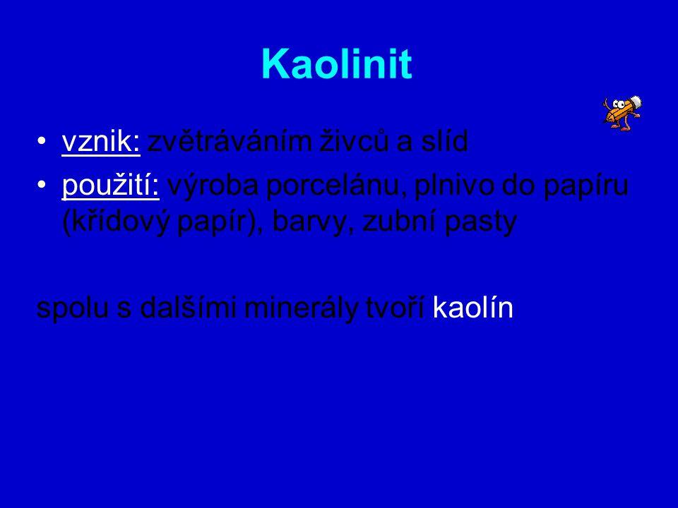 Kaolinit vznik: zvětráváním živců a slíd použití: výroba porcelánu, plnivo do papíru (křídový papír), barvy, zubní pasty spolu s dalšími minerály tvoř