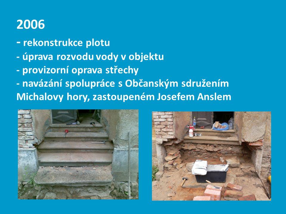 2006 - rekonstrukce plotu - úprava rozvodu vody v objektu - provizorní oprava střechy - navázání spolupráce s Občanským sdružením Michalovy hory, zast
