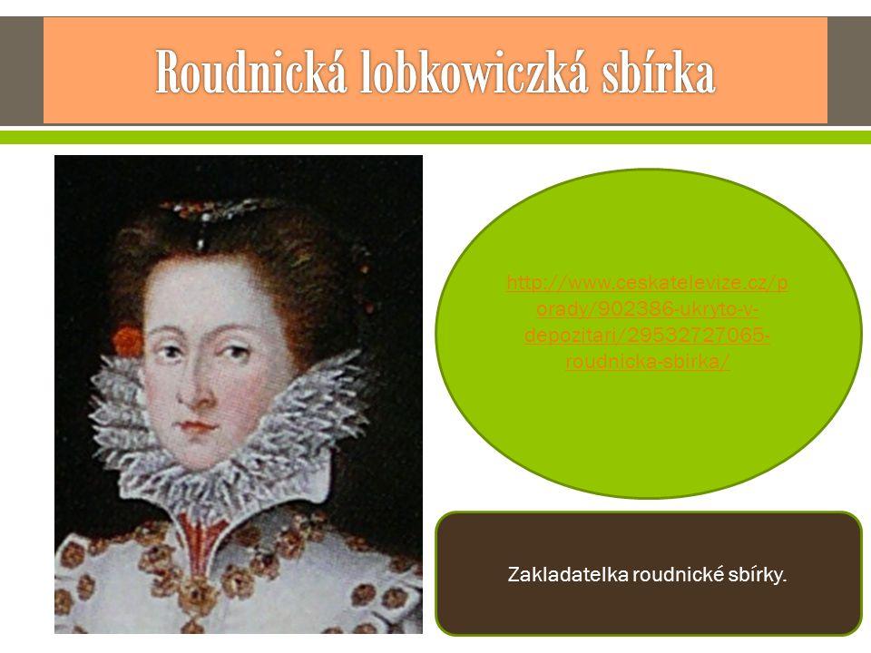 http://www.ceskatelevize.cz/p orady/902386-ukryto-v- depozitari/29532727065- roudnicka-sbirka/ Zakladatelka roudnické sbírky.