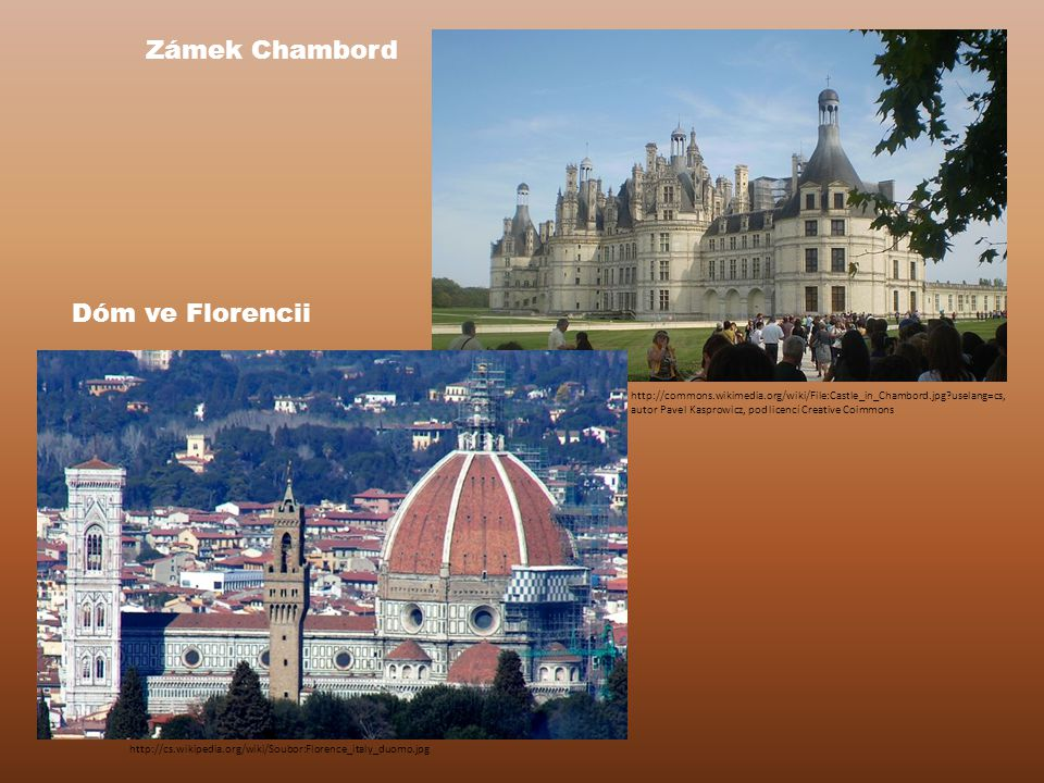 Dóm ve Florencii http://cs.wikipedia.org/wiki/Soubor:Florence_italy_duomo.jpg Zámek Chambord http://commons.wikimedia.org/wiki/File:Castle_in_Chambord.jpg?uselang=cs, autor Pavel Kasprowicz, pod licencí Creative Coimmons