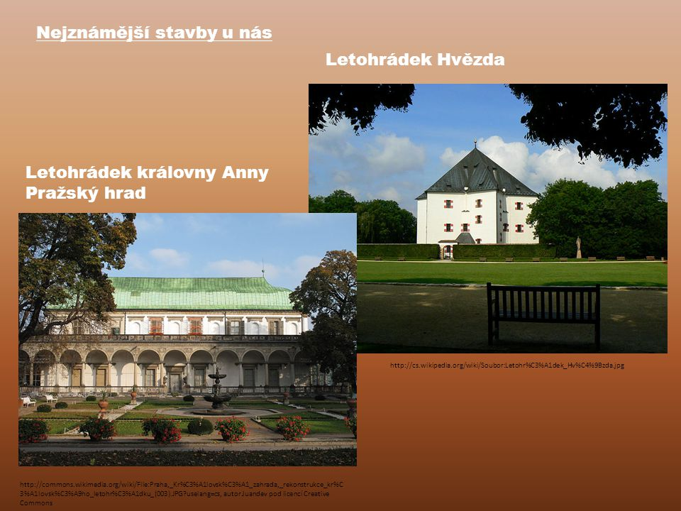 Nejznámější stavby u nás Letohrádek královny Anny Pražský hrad http://cs.wikipedia.org/wiki/Soubor:Letohr%C3%A1dek_Hv%C4%9Bzda.jpg Letohrádek Hvězda http://commons.wikimedia.org/wiki/File:Praha,_Kr%C3%A1lovsk%C3%A1_zahrada,_rekonstrukce_kr%C 3%A1lovsk%C3%A9ho_letohr%C3%A1dku_(003).JPG?uselang=cs, autor Juandev pod licencí Creative Commons
