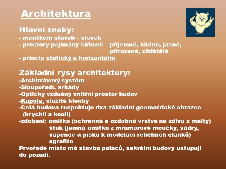 Architektura Hlavní znaky: - měřítkem staveb – člověk - prostory pojímány šířkově – příjemné, klidné, jasné, přirozené, zlidštělé - princip statický a horizontální Základní rysy architektury: -Architrávový systém -Sloupořadí, arkády -Opticky vzdušný vnitřní prostor budov -Kupole, složité klenby -Celá budova respektuje dva základní geometrické obrazce (krychli a kouli) -zdobení: omítka (ochranná a ozdobná vrstva na zdivu z malty) štuk (jemná omítka z mramorové moučky, sádry, vápence a písku k modelaci reliéfních článků) sgrafito Prvořadé místo má stavba paláců, sakrální budovy ustupují do pozadí.