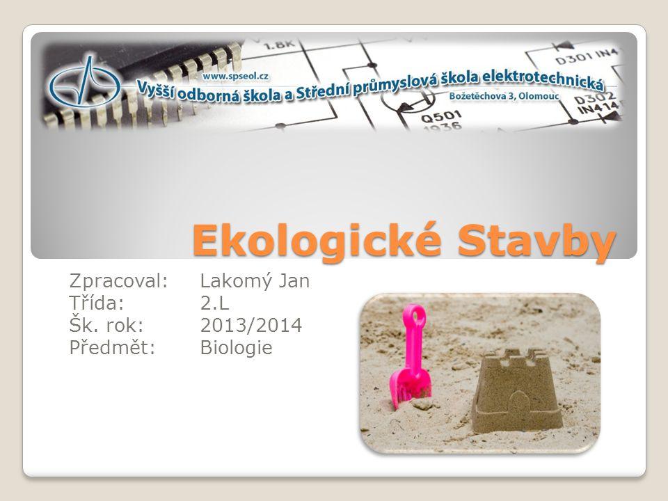 Ekologické Stavby Zpracoval:Lakomý Jan Třída:2.L Šk. rok:2013/2014 Předmět:Biologie