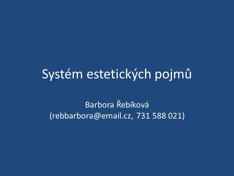 Systém estetických pojmů Barbora Řebíková (rebbarbora@email.cz, 731 588 021)