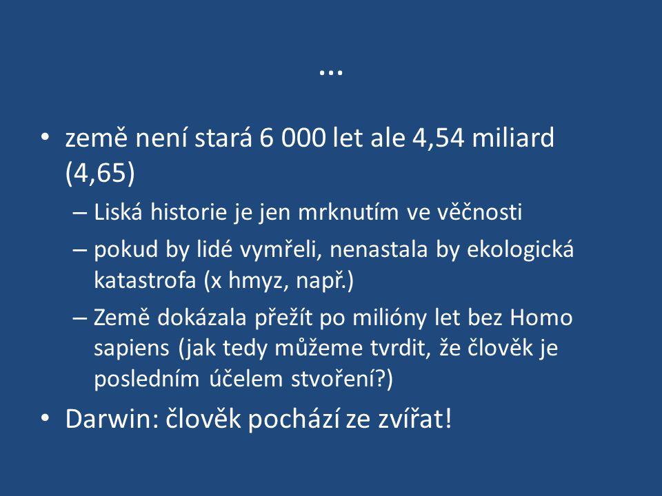 … země není stará 6 000 let ale 4,54 miliard (4,65) – Liská historie je jen mrknutím ve věčnosti – pokud by lidé vymřeli, nenastala by ekologická kata