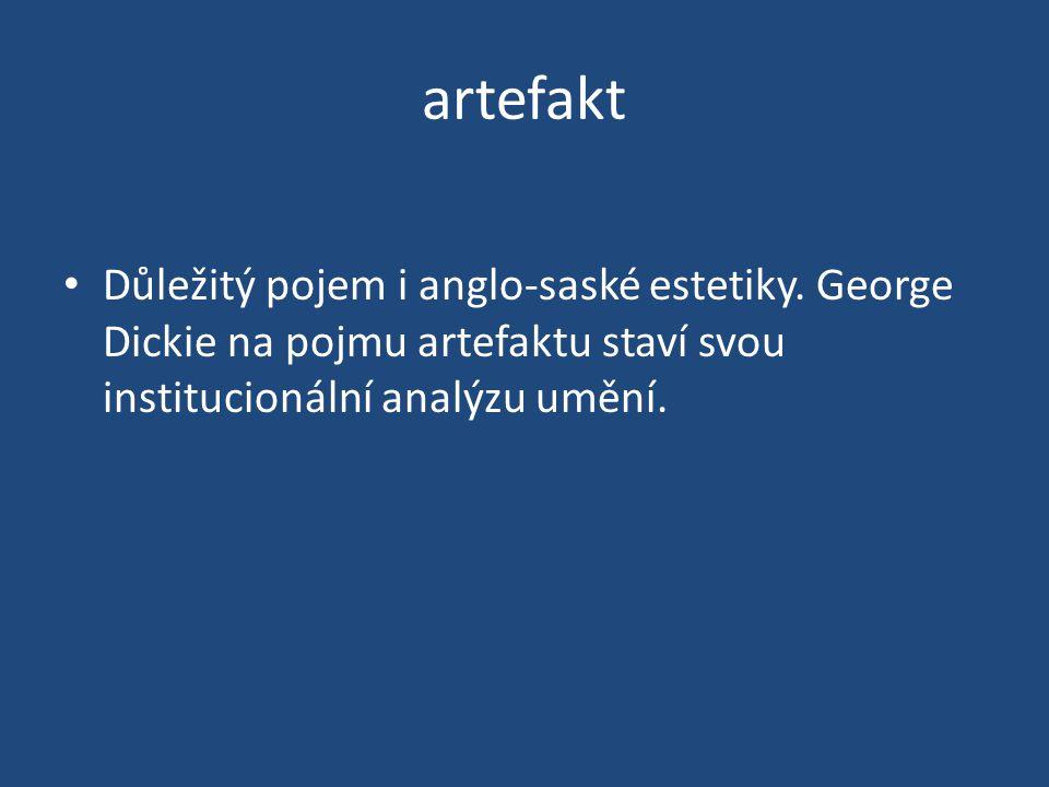 artefakt Důležitý pojem i anglo-saské estetiky. George Dickie na pojmu artefaktu staví svou institucionální analýzu umění.