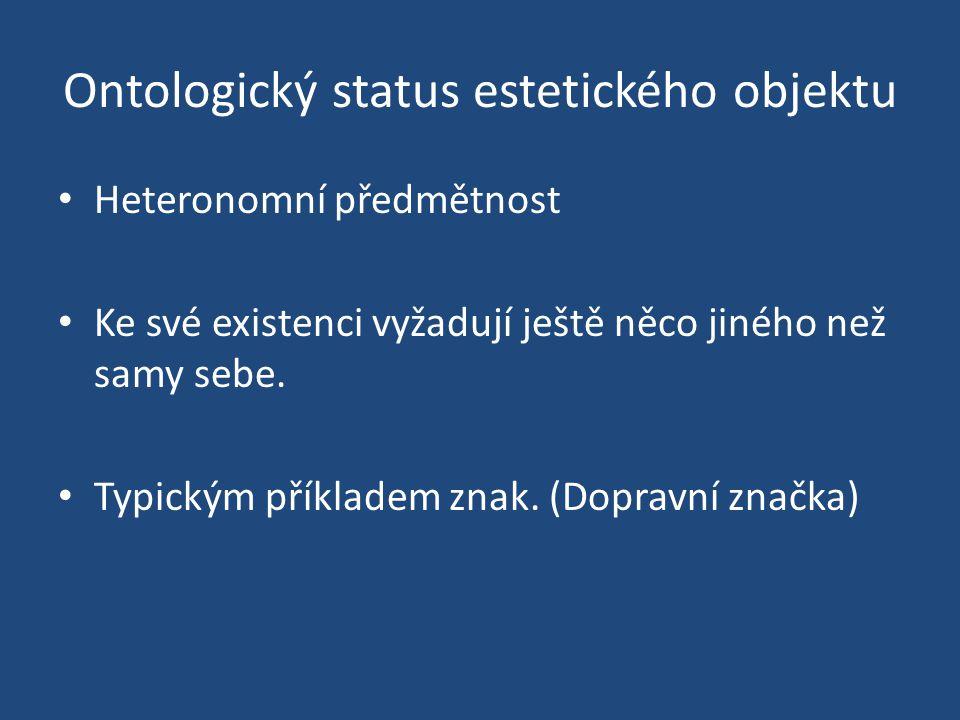 Ontologický status estetického objektu Heteronomní předmětnost Ke své existenci vyžadují ještě něco jiného než samy sebe. Typickým příkladem znak. (Do