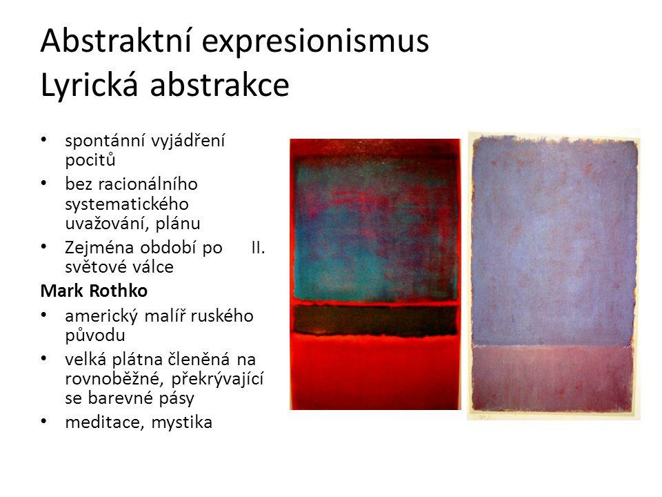 Abstraktní expresionismus Lyrická abstrakce spontánní vyjádření pocitů bez racionálního systematického uvažování, plánu Zejména období po II. světové