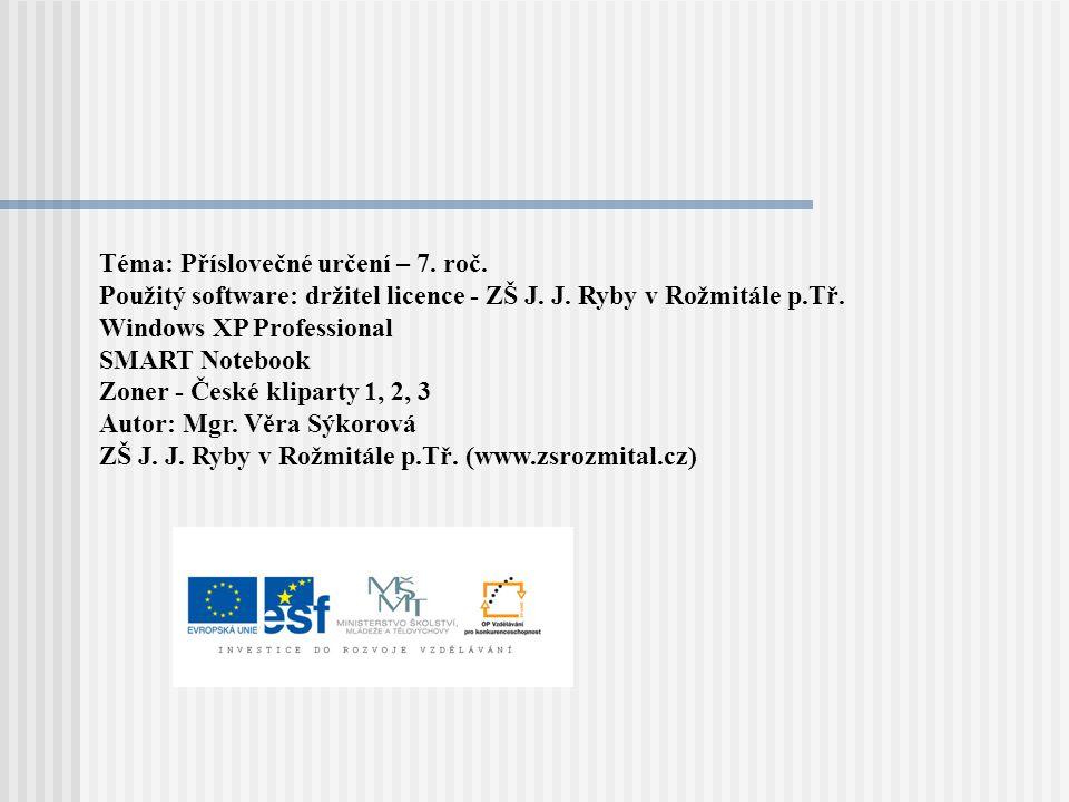 Téma: Příslovečné určení – 7. roč. Použitý software: držitel licence - ZŠ J. J. Ryby v Rožmitále p.Tř. Windows XP Professional SMART Notebook Zoner -