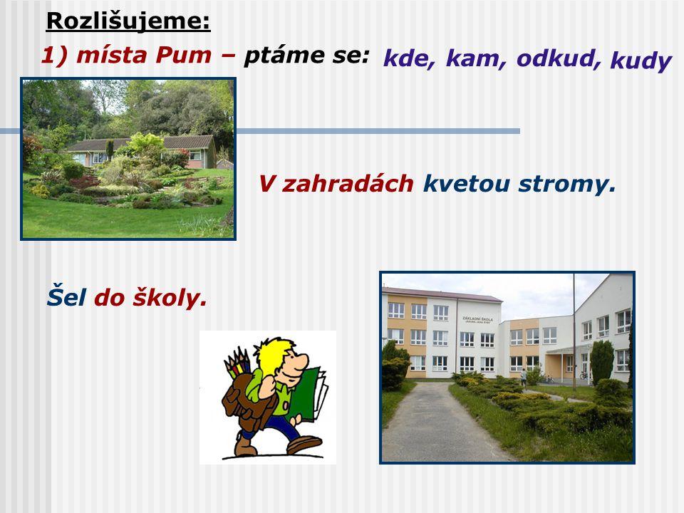 Rozlišujeme: 1) místa Pum – ptáme se: kde,kam, odkud, kudy V zahradách kvetou stromy. Šel do školy.