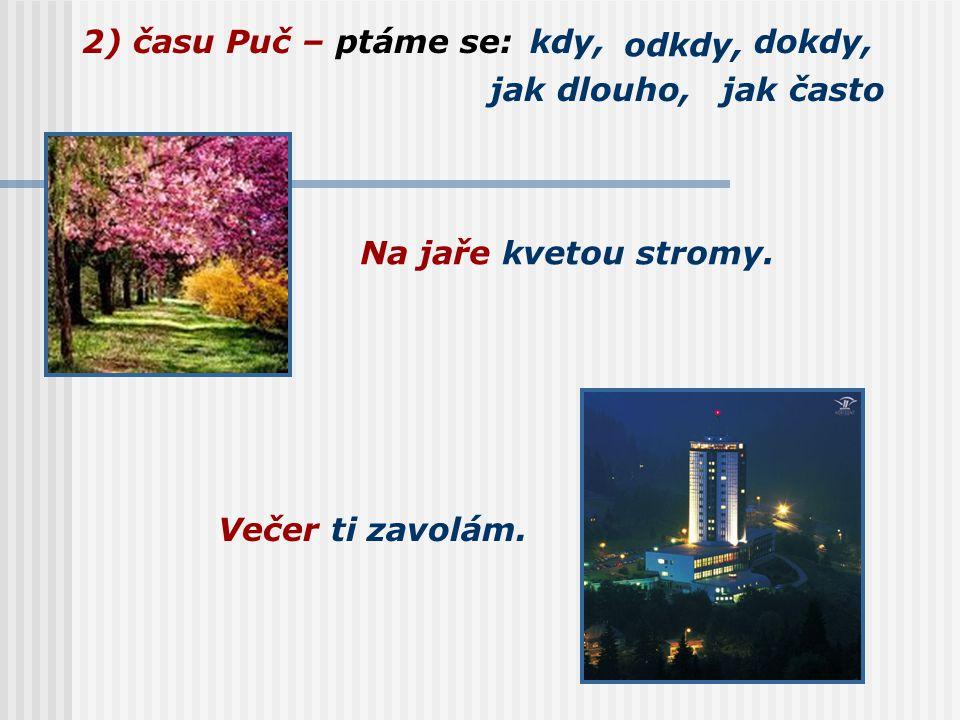 2) času Puč – ptáme se:kdy, odkdy, dokdy, jak dlouho,jak často Na jaře kvetou stromy.