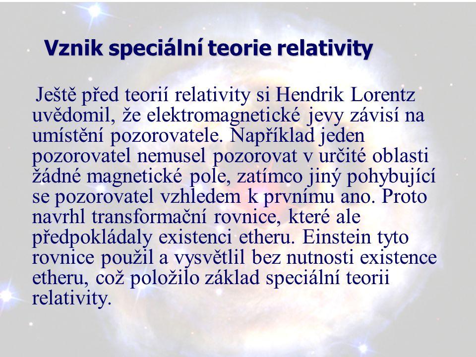 Vznik speciální teorie relativity Ještě před teorií relativity si Hendrik Lorentz uvědomil, že elektromagnetické jevy závisí na umístění pozorovatele.