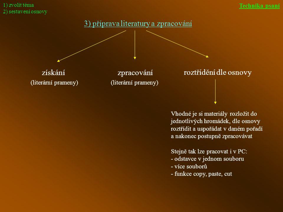 3) příprava literatury a zpracování získánízpracování roztřídění dle osnovy (literární prameny) Vhodné je si materiály rozložit do jednotlivých hromádek, dle osnovy roztřídit a uspořádat v daném pořadí a nakonec postupně zpracovávat Stejně tak lze pracovat i v PC: - odstavce v jednom souboru - více souborů - funkce copy, paste, cut (literární prameny) 1) zvolit téma 2) sestavení osnovy Technika psaní