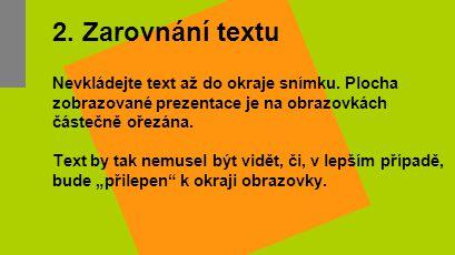 2. Zarovnání textu Nevkládejte text až do okraje snímku. Plocha zobrazované prezentace je na obrazovkách částečně ořezána. Text by tak nemusel být vid