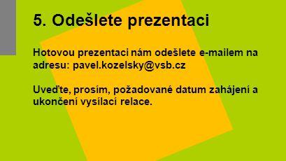 5. Odešlete prezentaci Hotovou prezentaci nám odešlete e-mailem na adresu: pavel.kozelsky@vsb.cz Uveďte, prosím, požadované datum zahájení a ukončení