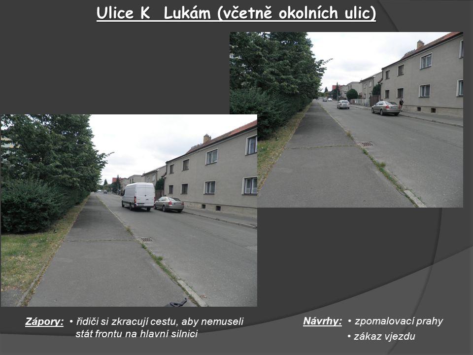 Ulice K Lukám (včetně okolních ulic) Návrhy: zpomalovací prahy zákaz vjezdu Zápory: řidiči si zkracují cestu, aby nemuseli stát frontu na hlavní silnici