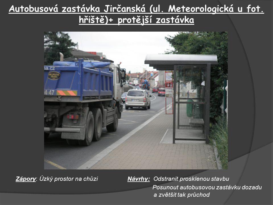 Autobusová zastávka Jirčanská (ul. Meteorologická u fot. hřiště)+ protější zastávka Zápory: Úzký prostor na chůziNávrhy: Odstranit prosklenou stavbu P