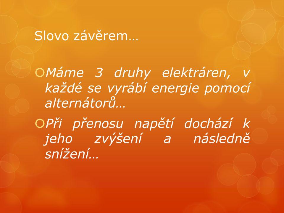 Slovo závěrem…  Máme 3 druhy elektráren, v každé se vyrábí energie pomocí alternátorů…  Při přenosu napětí dochází k jeho zvýšení a následně snížení