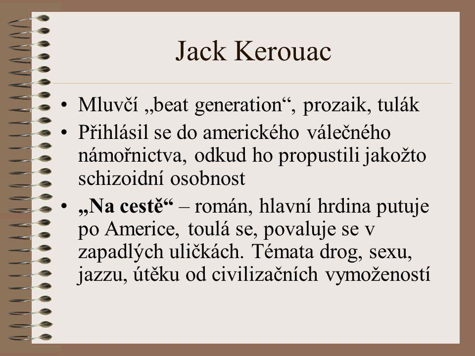 """Jack Kerouac Mluvčí """"beat generation , prozaik, tulák Přihlásil se do amerického válečného námořnictva, odkud ho propustili jakožto schizoidní osobnost """"Na cestě – román, hlavní hrdina putuje po Americe, toulá se, povaluje se v zapadlých uličkách."""