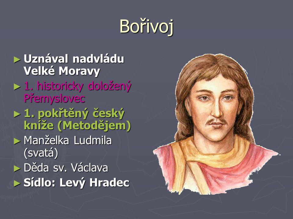 Bořivoj ► Uznával nadvládu Velké Moravy ► 1.historicky doložený Přemyslovec ► 1.