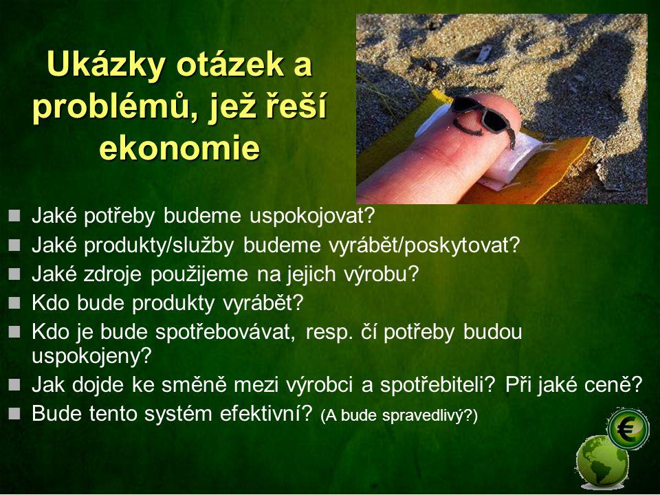 Ukázky otázek a problémů, jež řeší ekonomie Jaké potřeby budeme uspokojovat? Jaké produkty/služby budeme vyrábět/poskytovat? Jaké zdroje použijeme na