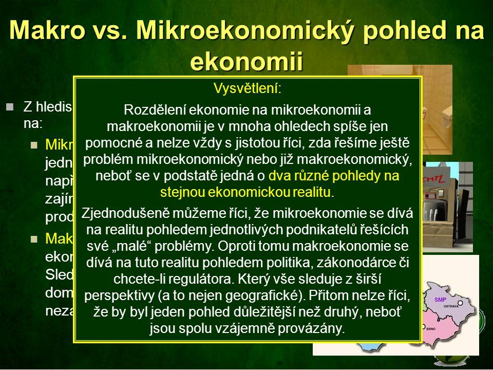 Makro vs. Mikroekonomický pohled na ekonomii Z hlediska objektu zkoumání dělíme ekonomii na: Mikroekonomii (zkoumá chování jednotlivých ekonomických s