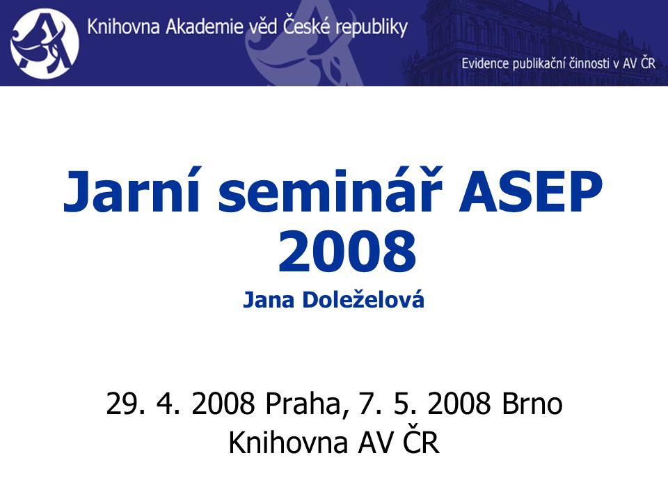 Jarní seminář ASEP 2008 Jana Doleželová 29. 4. 2008 Praha, 7. 5. 2008 Brno Knihovna AV ČR