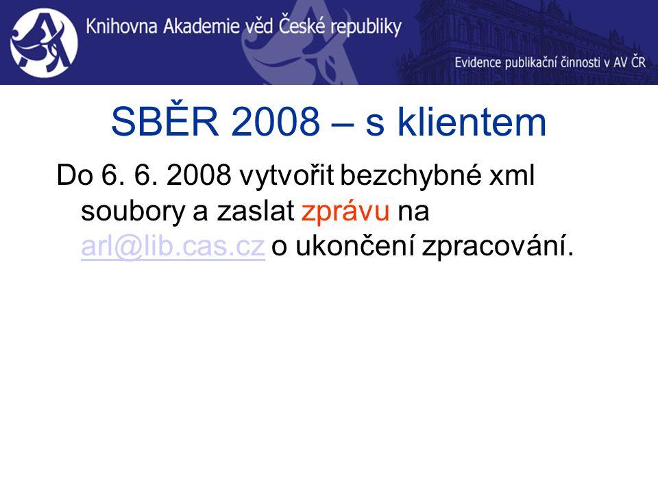 SBĚR 2008 – s klientem Do 6. 6. 2008 vytvořit bezchybné xml soubory a zaslat zprávu na arl@lib.cas.cz o ukončení zpracování. arl@lib.cas.cz