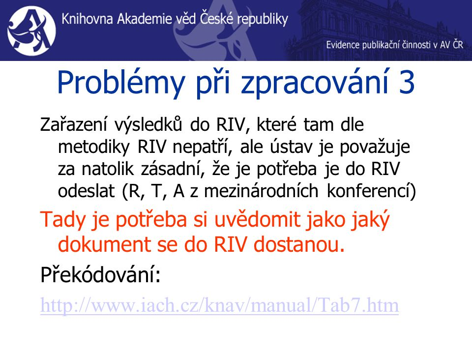 Problémy při zpracování 3 Zařazení výsledků do RIV, které tam dle metodiky RIV nepatří, ale ústav je považuje za natolik zásadní, že je potřeba je do RIV odeslat (R, T, A z mezinárodních konferencí) Tady je potřeba si uvědomit jako jaký dokument se do RIV dostanou.