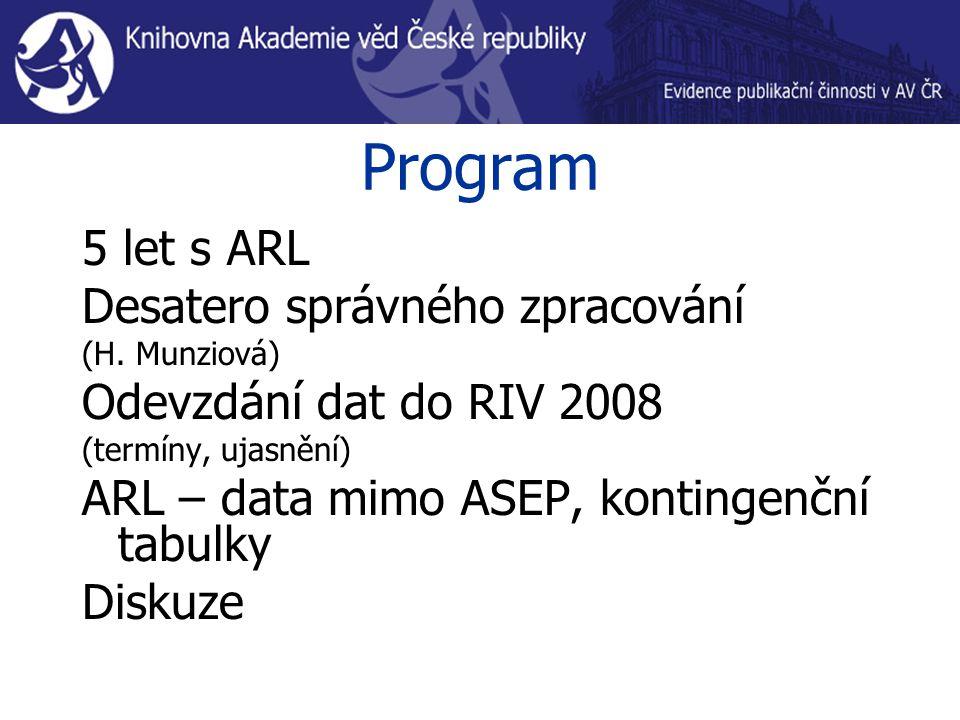 Program 5 let s ARL Desatero správného zpracování (H. Munziová) Odevzdání dat do RIV 2008 (termíny, ujasnění) ARL – data mimo ASEP, kontingenční tabul