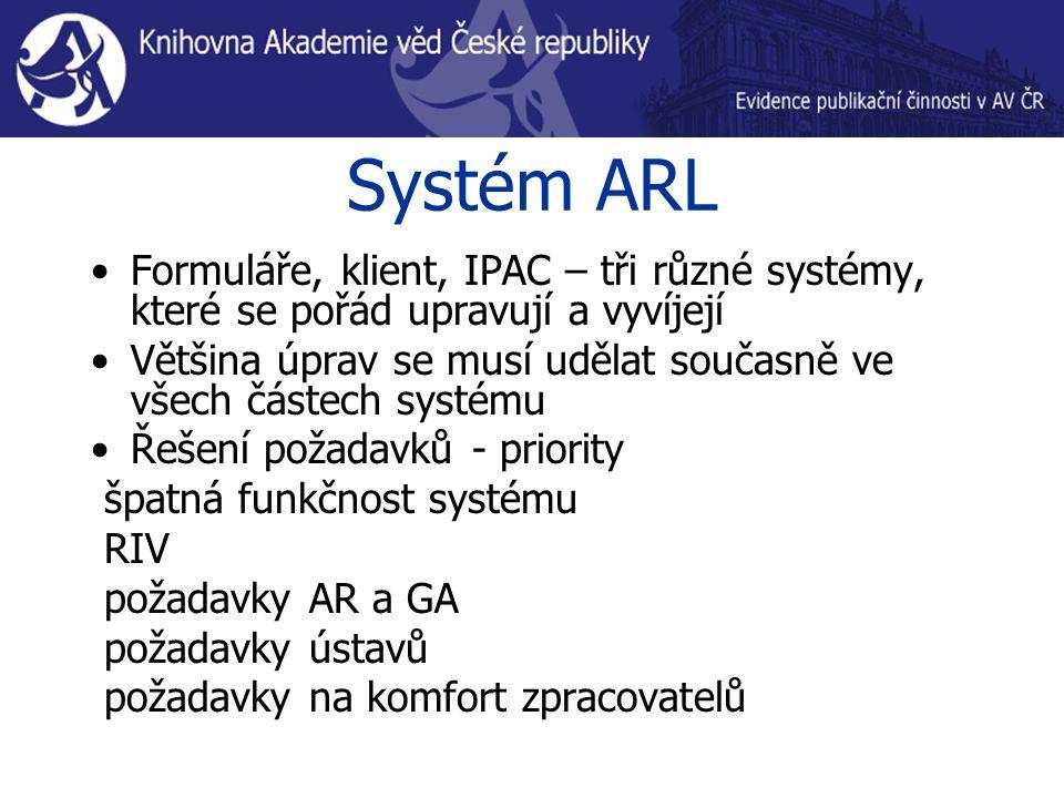 Systém ARL Formuláře, klient, IPAC – tři různé systémy, které se pořád upravují a vyvíjejí Většina úprav se musí udělat současně ve všech částech systému Řešení požadavků - priority špatná funkčnost systému RIV požadavky AR a GA požadavky ústavů požadavky na komfort zpracovatelů