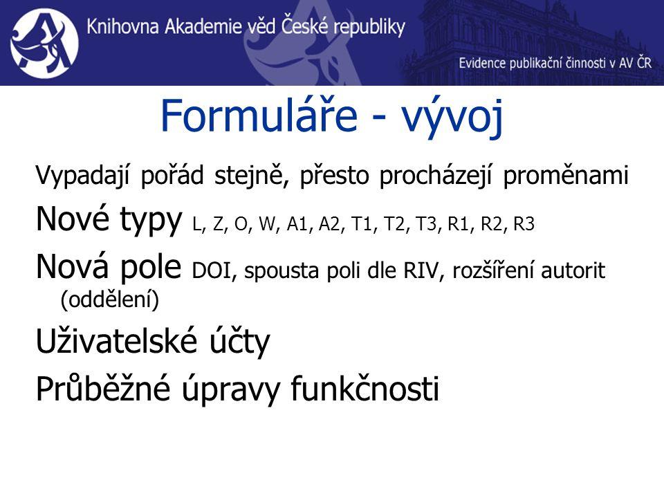 Formuláře - vývoj Vypadají pořád stejně, přesto procházejí proměnami Nové typy L, Z, O, W, A1, A2, T1, T2, T3, R1, R2, R3 Nová pole DOI, spousta poli dle RIV, rozšíření autorit (oddělení) Uživatelské účty Průběžné úpravy funkčnosti